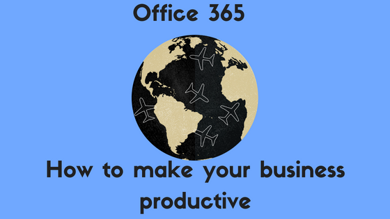 Office 365 – How to Make your Business Productive